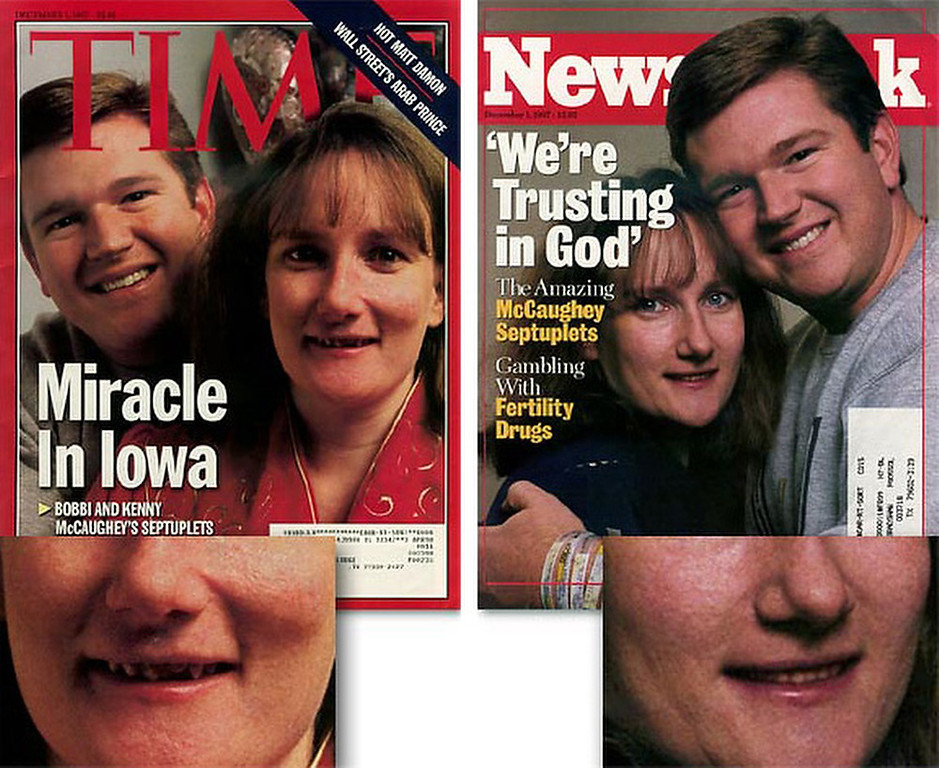 ". December 1997:  This digitally altered photograph of Kenny and Bobbi McCaughey appeared on the cover of Newsweek magazine shortly after Bobbi gave birth to septuplets. This photograph was manipulated from the original that appeared, unaltered, on the cover of Time magazine. Newsweek manipulated the photograph to make Bobbi\'s teeth straighter, and were accused of trying to make her ""more attractive\"".  SOURCE: http://www.cs.dartmouth.edu/farid/research/digitaltampering/"